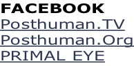 FACEBOOK  Posthuman.TV Posthuman.Org PRIMAL EYE
